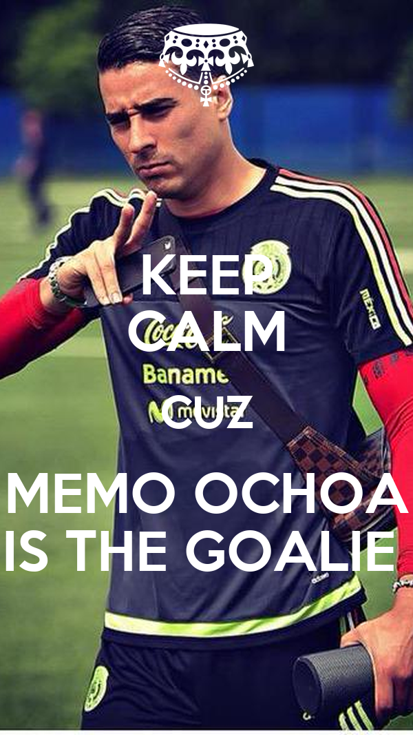 KEEP CALM CUZ MEMO OCHOA IS THE GOALIE