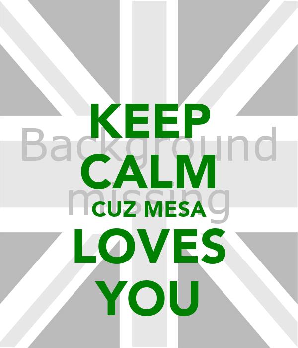 KEEP CALM CUZ MESA LOVES YOU