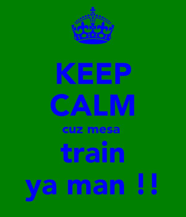 KEEP CALM cuz mesa  train ya man !!