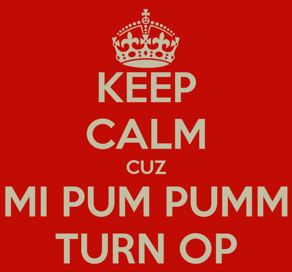 KEEP CALM CUZ MI PUM PUMM TURN OP