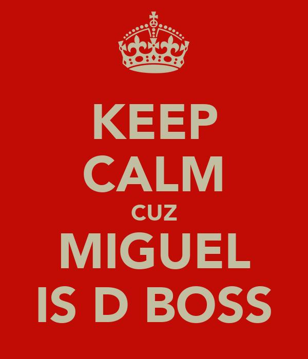 KEEP CALM CUZ MIGUEL IS D BOSS