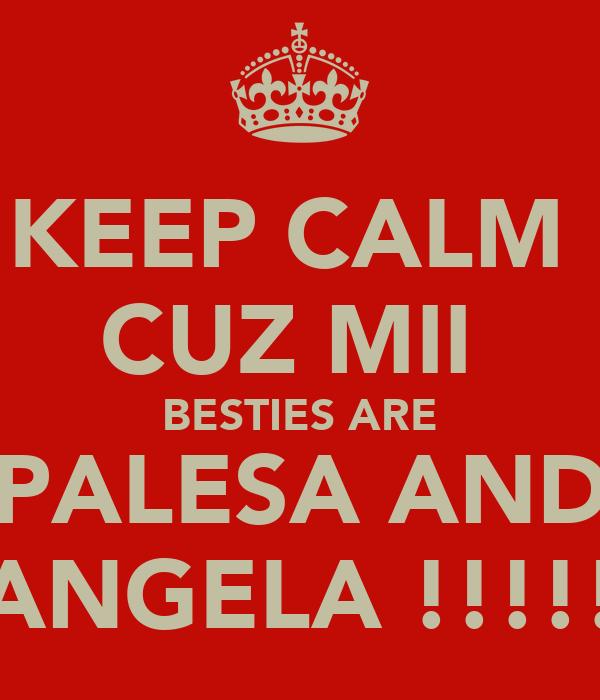 KEEP CALM  CUZ MII  BESTIES ARE PALESA AND ANGELA !!!!!