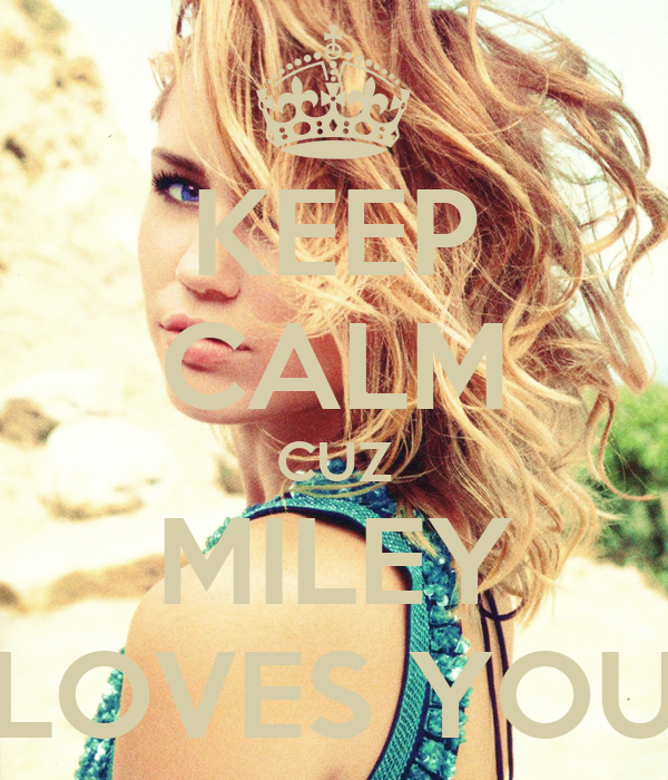 KEEP CALM CUZ MILEY LOVES YOU