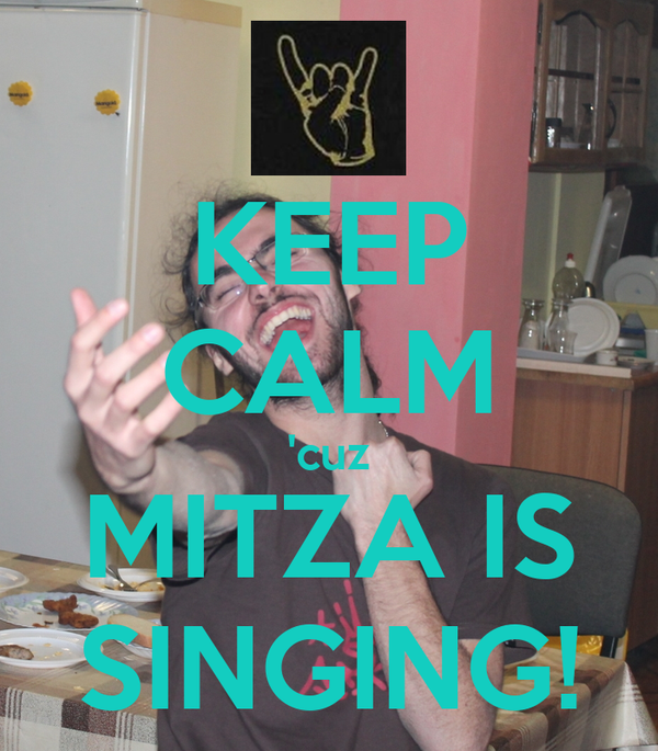 KEEP CALM 'cuz MITZA IS SINGING!