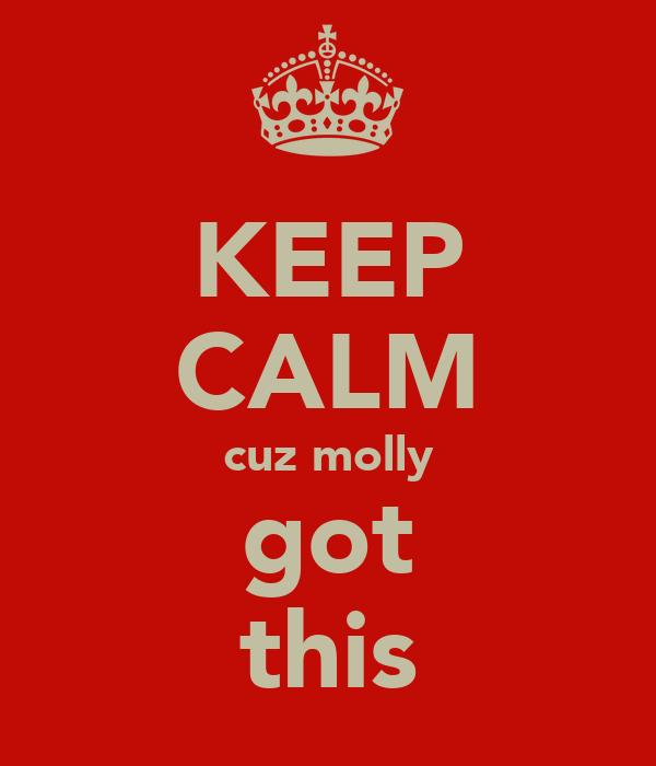 KEEP CALM cuz molly got this