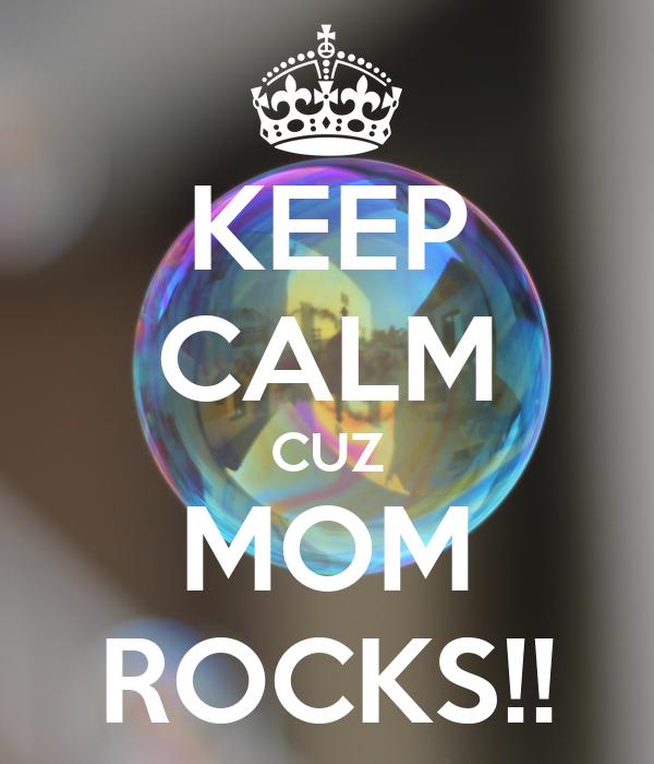 KEEP CALM CUZ MOM ROCKS!!