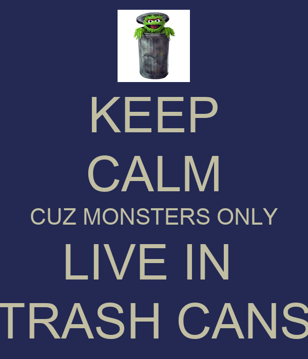 KEEP CALM CUZ MONSTERS ONLY LIVE IN  TRASH CANS