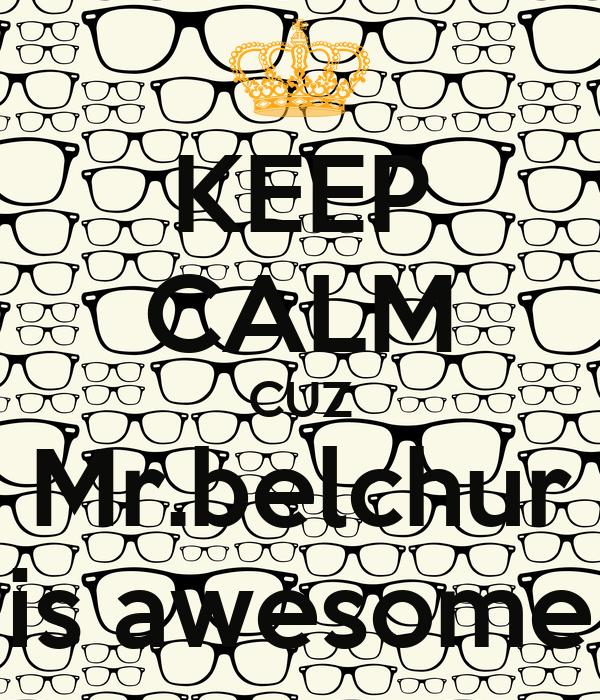 KEEP CALM CUZ Mr.belchur is awesome