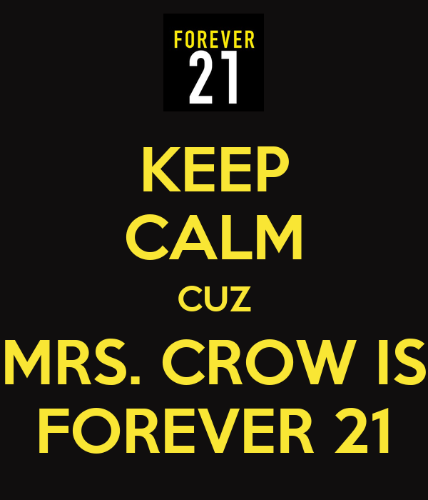 KEEP CALM CUZ MRS. CROW IS FOREVER 21