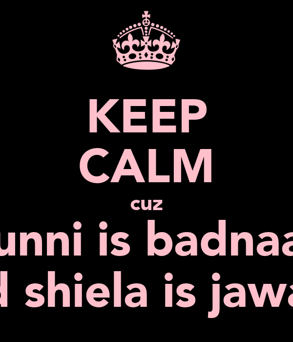 KEEP CALM cuz Munni is badnaam nd shiela is jawan