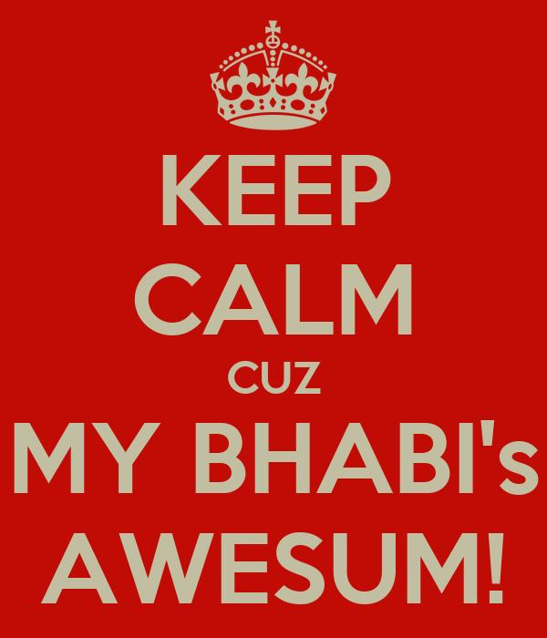 KEEP CALM CUZ MY BHABI's AWESUM!