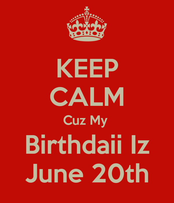 KEEP CALM Cuz My  Birthdaii Iz June 20th