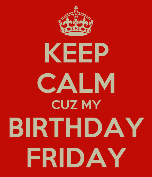 KEEP CALM CUZ MY BIRTHDAY FRIDAY