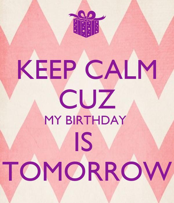 KEEP CALM CUZ MY BIRTHDAY  IS  TOMORROW