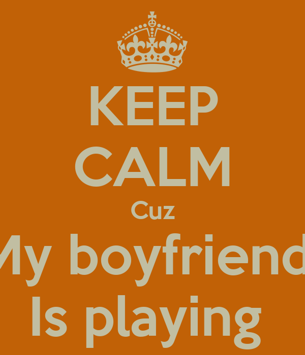 KEEP CALM Cuz My boyfriend  Is playing