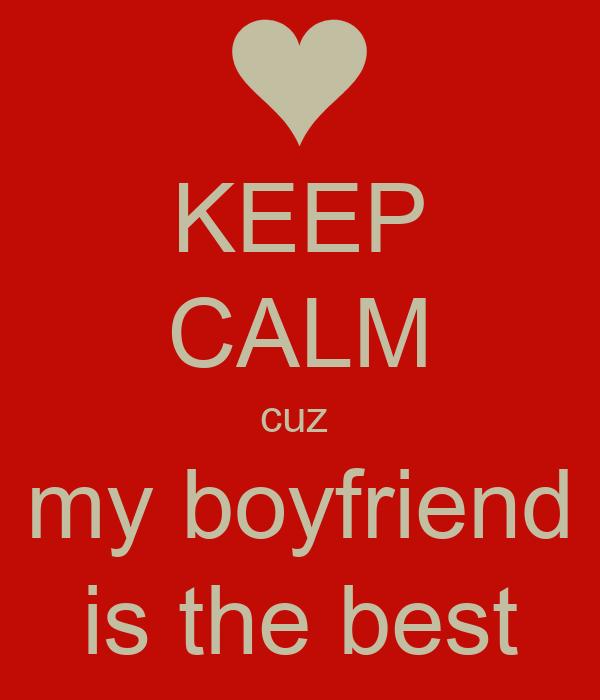 KEEP CALM cuz  my boyfriend is the best
