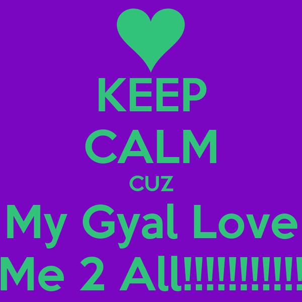 KEEP CALM CUZ My Gyal Love Me 2 All!!!!!!!!!!!