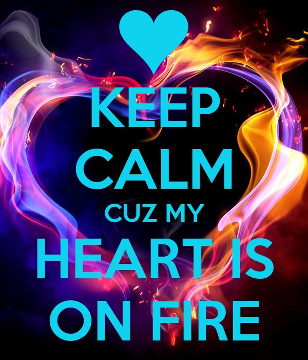 KEEP CALM CUZ MY HEART IS ON FIRE