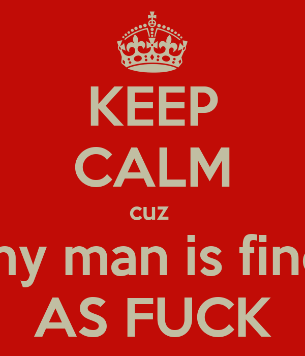 KEEP CALM cuz  my man is fine AS FUCK