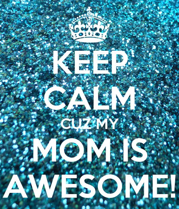 KEEP CALM CUZ MY MOM IS AWESOME!