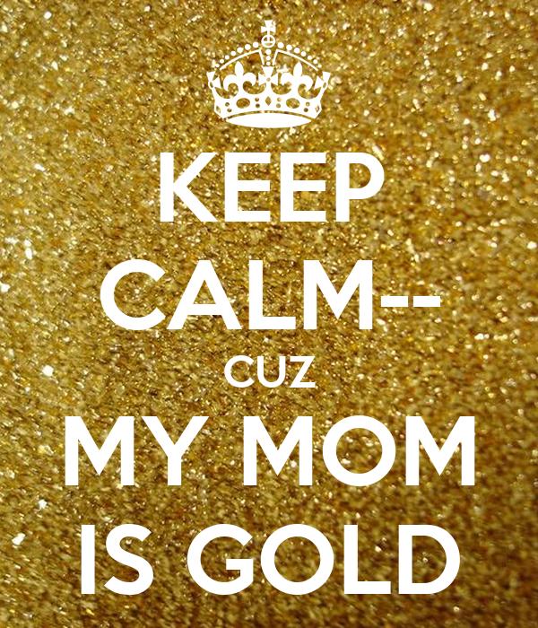 KEEP CALM-- CUZ MY MOM IS GOLD
