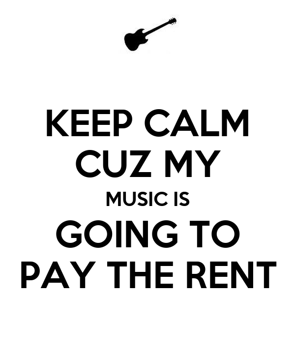 KEEP CALM CUZ MY MUSIC IS GOING TO PAY THE RENT