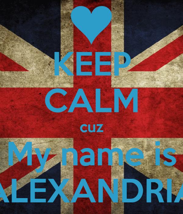 KEEP CALM cuz My name is ALEXANDRIA