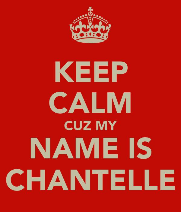 KEEP CALM CUZ MY NAME IS CHANTELLE