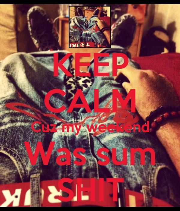 KEEP CALM Cuz my weekend Was sum SHIT