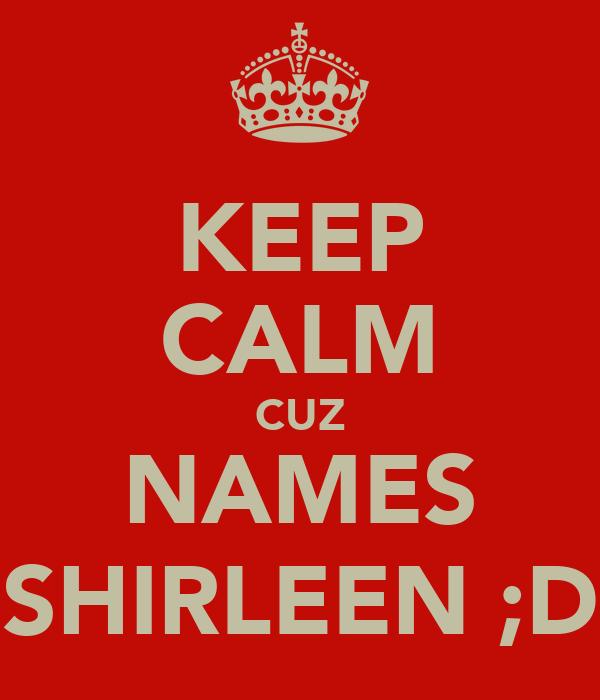 KEEP CALM CUZ NAMES SHIRLEEN ;D