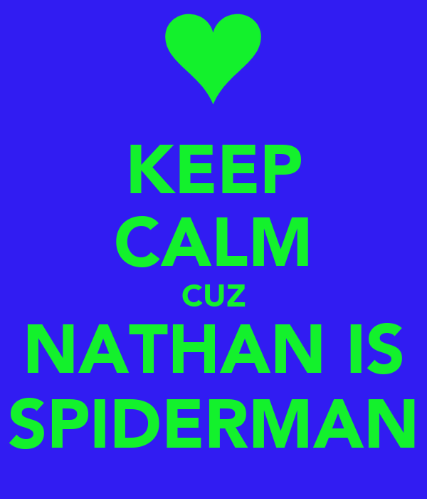 KEEP CALM CUZ NATHAN IS SPIDERMAN