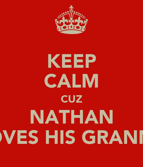 KEEP CALM CUZ NATHAN LOVES HIS GRANNY