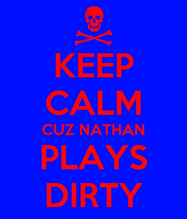 KEEP CALM CUZ NATHAN PLAYS DIRTY