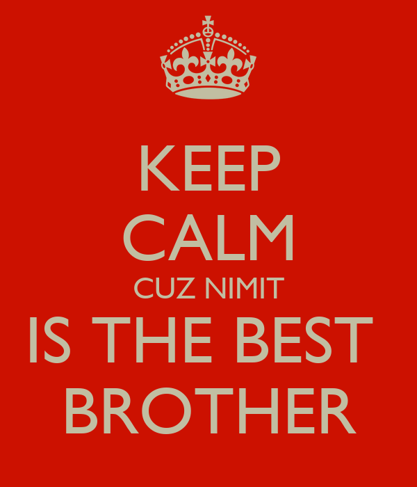 KEEP CALM CUZ NIMIT IS THE BEST  BROTHER