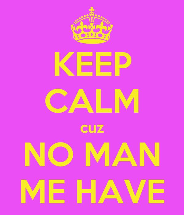 KEEP CALM cuz NO MAN ME HAVE