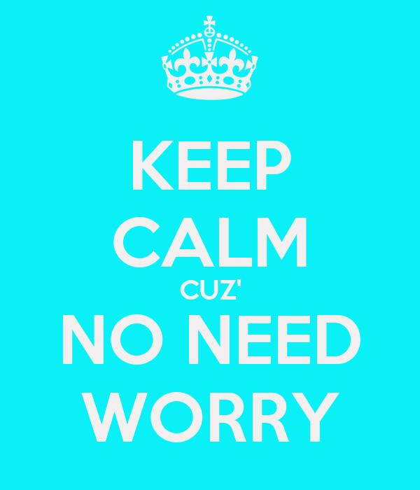 KEEP CALM CUZ' NO NEED WORRY
