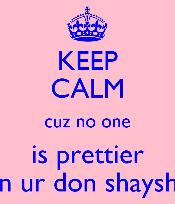 KEEP CALM cuz no one is prettier dan ur don shayshay