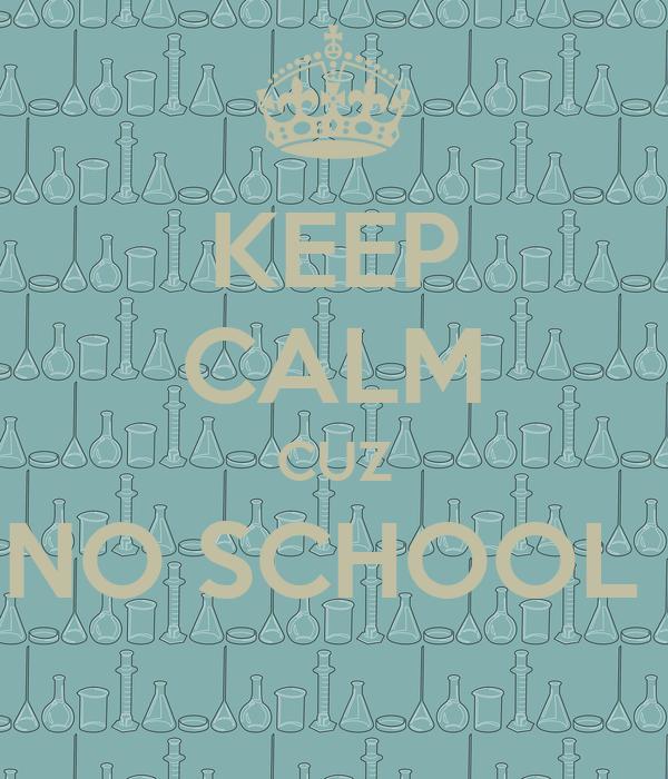 KEEP CALM CUZ NO SCHOOL