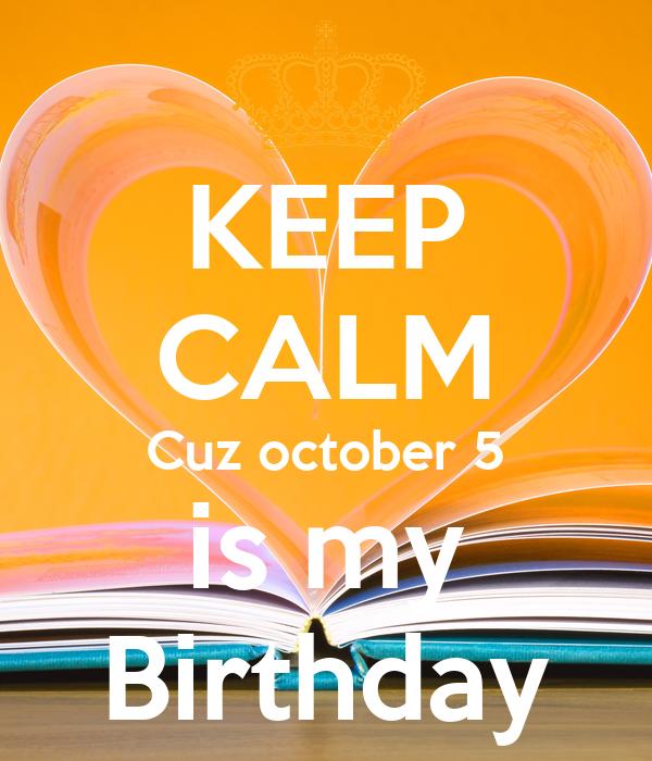 KEEP CALM Cuz october 5 is my Birthday
