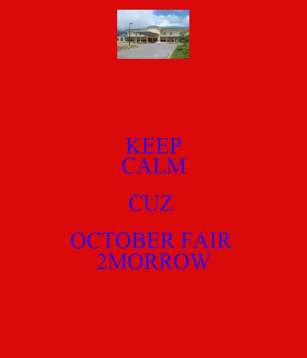 KEEP CALM CUZ  OCTOBER FAIR  2MORROW