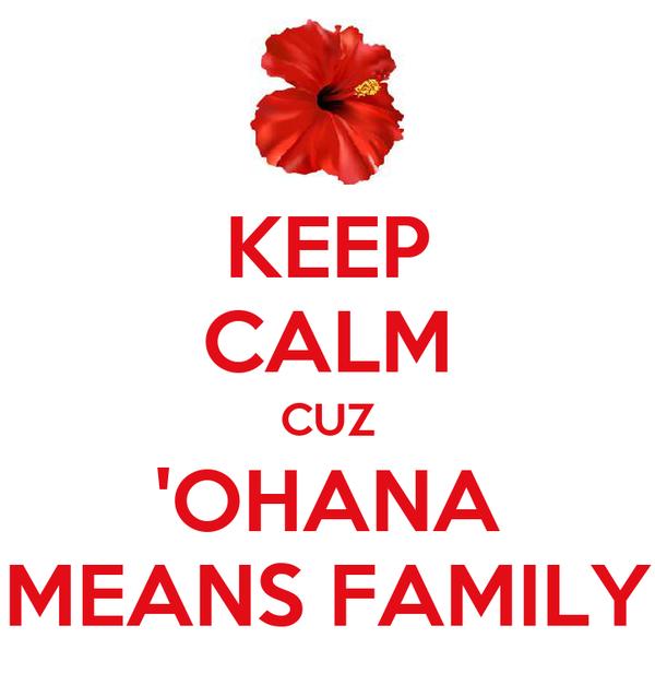 KEEP CALM CUZ 'OHANA MEANS FAMILY