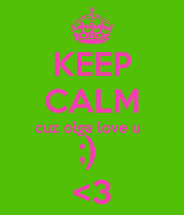KEEP CALM cuz olga love u   ;)  <3