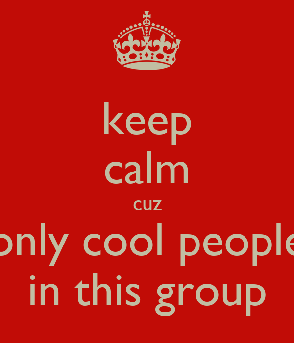 keep calm cuz only cool people in this group