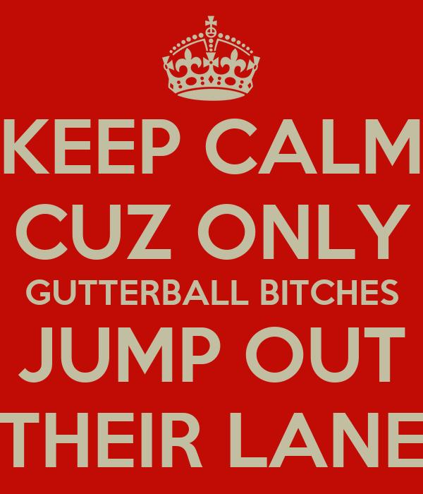 KEEP CALM CUZ ONLY GUTTERBALL BITCHES JUMP OUT THEIR LANE
