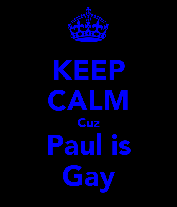 KEEP CALM Cuz Paul is Gay