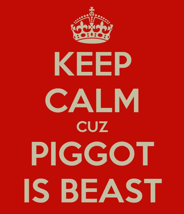 KEEP CALM CUZ PIGGOT IS BEAST