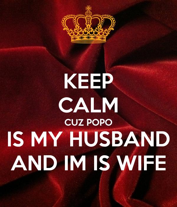 KEEP CALM CUZ POPO IS MY HUSBAND AND IM IS WIFE