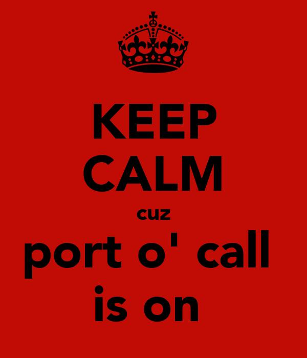 KEEP CALM cuz port o' call  is on