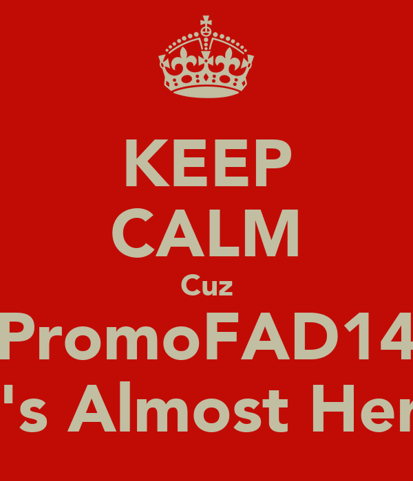 KEEP CALM Cuz PromoFAD14 It's Almost Here