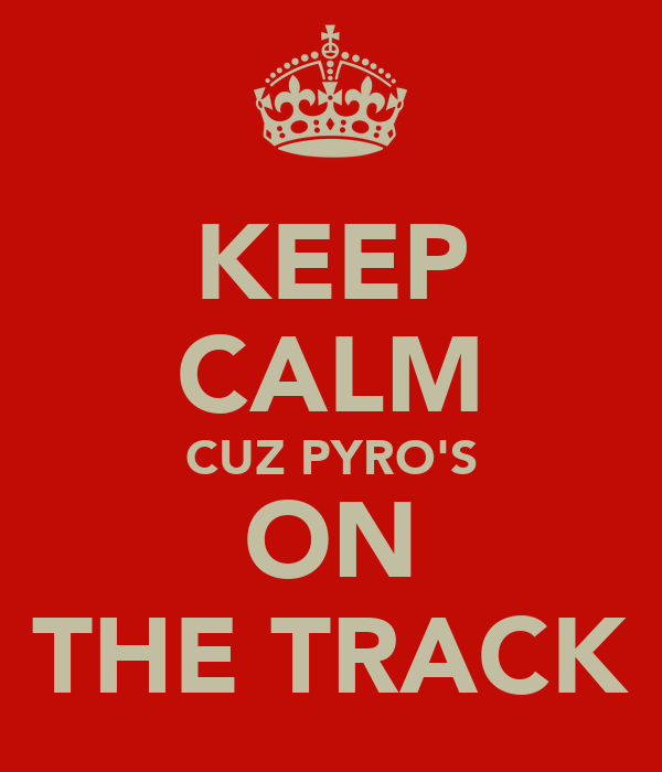 KEEP CALM CUZ PYRO'S ON THE TRACK